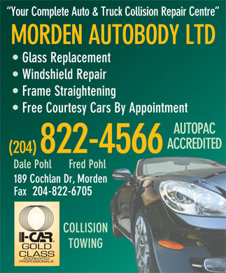 Morden Autobody Ltd (204-822-4566) - Annonce illustr&eacute;e - Your Complete Auto &amp; Truck Collision Repair Centre MORDEN AUTOBODY LTD Glass Replacement Windshield Repair Frame Straightening Free Courtesy Cars By Appointment AUTOPAC ACCREDITED (204) 822-4566 Dale Pohl      Fred Pohl 189 Cochlan Dr, Morden Fax  204-822-6705 COLLISION TOWING  Your Complete Auto &amp; Truck Collision Repair Centre MORDEN AUTOBODY LTD Glass Replacement Windshield Repair Frame Straightening Free Courtesy Cars By Appointment AUTOPAC ACCREDITED (204) 822-4566 Dale Pohl      Fred Pohl 189 Cochlan Dr, Morden Fax  204-822-6705 COLLISION TOWING