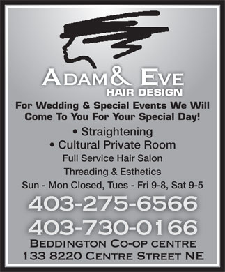 Adam & Eve Hair Design Beddington (403-275-6566) - Annonce illustrée - Ada & Eve ve HAIR DESIGN For Wedding & Special Events We Will Come To You For Your Special Day! Straightening Cultural Private Room Full Service Hair Salon Threading & Esthetics Sun - Mon Closed, Tues - Fri 9-8, Sat 9-5 403-275-6566 403-730-0166 Beddington Co-op centreBeddington Co-op centre 133 8220 Centre Street NE