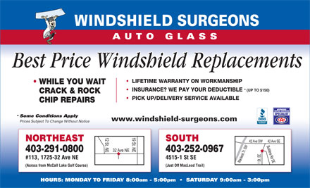 Windshield Surgeons (403-252-0967) - Display Ad - Best Price Windshield Replacements LIFETIME WARRANTY ON WORKMANSHIP WHILE YOU WAIT INSURANCE? WE PAY YOUR DEDUCTIBLE * (UP TO $150) CRACK & ROCK PICK UP/DELIVERY SERVICE AVAILABLE CHIP REPAIRS Some Conditions Apply * www.windshield-surgeons.com Prices Subject To Change Without Notice NORTHEAST SOUTH 403-291-0800 403-252-0967 #113, 1725-32 Ave NE 4515-1 St SE (Across from McCall Lake Golf Course) (Just Off MacLeod Trail) HOURS: MONDAY TO FRIDAY 8:00am - 5:00pm     SATURDAY 9:00am - 3:00pm