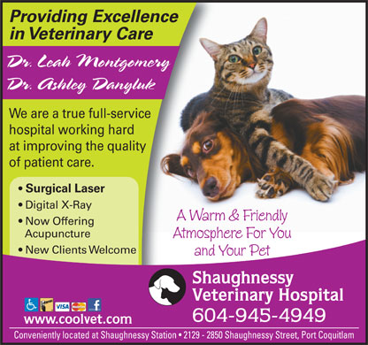 Shaughnessy Veterinary Hospital Ltd (604-945-4949) - Annonce illustr&eacute;e - Providing Excellence in Veterinary Care Dr. Leah Montgomery Dr. Ashley Danyluk We are a true full-service hospital working hard at improving the quality of patient care. Surgical Laser Digital X-Ray A Warm &amp; Friendly Now Offering Acupuncture Atmosphere For You New Clients Welcome and Your Pet Shaughnessy Veterinary Hospital 604-945-4949 www.coolvet.com Conveniently located at Shaughnessy Station   2129 - 2850 Shaughnessy Street, Port Coquitlam