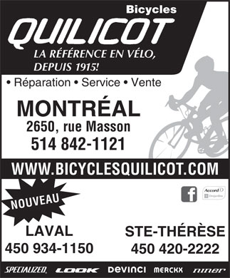 Bicycles Quilicot (514-842-1121) - Annonce illustr&eacute;e - Bicycles LA R&Eacute;F&Eacute;RENCE EN V&Eacute;LO, DEPUIS 1915! R&eacute;paration   Service   Vente MONTR&Eacute;AL 2650, rue Masson 514 842-1121 W.BICYCLESQUILICOT.COM UVENO AUWW LAVAL STE-TH&Eacute;R&Egrave;SE 450 934-1150 450 420-2222  Bicycles LA R&Eacute;F&Eacute;RENCE EN V&Eacute;LO, DEPUIS 1915! R&eacute;paration   Service   Vente MONTR&Eacute;AL 2650, rue Masson 514 842-1121 W.BICYCLESQUILICOT.COM UVENO AUWW LAVAL STE-TH&Eacute;R&Egrave;SE 450 934-1150 450 420-2222