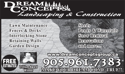 Dream Concepts Landscaping &amp; Construction (905-961-7383) - Annonce illustr&eacute;e - Lawn Maintenance Sheds Fences &amp; Decks Ponds &amp; Waterfalls Interlocking Stone Snow Removal Retaining Walls Renovations Garden Design and more... www.dreamconceptsgroup.captsg up FREE ESTIMATES! Trillium Award MAKE YOUR DREAM COME TRUE!! Winner