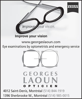 Georges Laoun Opticien (438-792-0044) - Display Ad - Improve your vision www.georgeslaoun.com Eye examinations by optometrists and emergency service GEORGES LAOUN OPTICIEN 4012 Saint-Denis, Montréal (514) 844-1919 1396 Sherbrooke W., Montréal (514) 985-0015