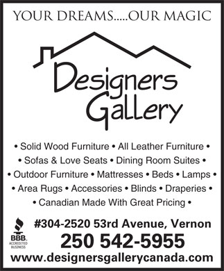Designers Gallery (250-542-5955) - Annonce illustrée - Your Dreams.....Our magic Solid Wood Furniture   All Leather Furniture Sofas & Love Seats   Dining Room Suites Outdoor Furniture   Mattresses   Beds   Lamps Area Rugs   Accessories   Blinds   Draperies Canadian Made With Great Pricing #304-2520 53rd Avenue, Vernon 250 542-5955 www.designersgallerycanada.com Your Dreams.....Our magic Solid Wood Furniture   All Leather Furniture Sofas & Love Seats   Dining Room Suites Outdoor Furniture   Mattresses   Beds   Lamps Area Rugs   Accessories   Blinds   Draperies Canadian Made With Great Pricing #304-2520 53rd Avenue, Vernon 250 542-5955 www.designersgallerycanada.com