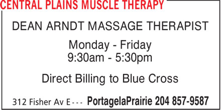 Central Plains Muscle Therapy (204-857-9587) - Display Ad - DEAN ARNDT MASSAGE THERAPIST Monday - Friday 9:30am - 5:30pm Direct Billing to Blue Cross  DEAN ARNDT MASSAGE THERAPIST Monday - Friday 9:30am - 5:30pm Direct Billing to Blue Cross