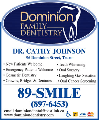 Dominion Family Dentistry (1-866-427-9702) - Annonce illustrée - DR. CATHY JOHNSON 96 Dominion Street, Truro New Patients Welcome Teeth Whitening Emergency Patients Welcome Oral Surgery Cosmetic Dentistry Laughing Gas Sedation Crowns, Bridges & Dentures Oral Cancer Screening 89-SMILE (897-6453) email dominiondental@eastlink.ca www.dominiondentistry.com