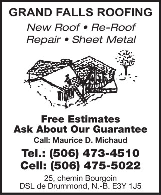 Grand Falls Roofing (506-473-4510) - Annonce illustrée - New Roof   Re-Roof Repair   Sheet Metal Free Estimates Ask About Our Guarantee Call: Maurice D. Michaud Tel.: (506) 473-4510 Cell: (506) 475-5022 25, chemin Bourgoin DSL de Drummond, N.-B. E3Y 1J5