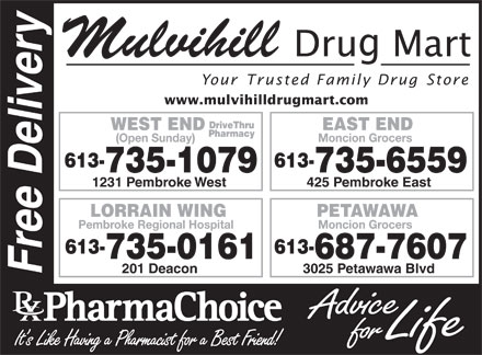 Mulvihill Drug Mart (613-735-1079) - Annonce illustr&eacute;e - Mulvihill Your Trusted Family Drug Store www.mulvihilldrugmart.com DriveThru WEST END EAST END Pharmacy (Open Sunday) Moncion Grocers 613- 735-1079 735-6559 1231 Pembroke West 425 Pembroke East PETAWAWALORRAIN WING Moncion GrocersPembroke Regional Hospital 613-613- 687-7607735-0161 3025 Petawawa Blvd201 Deacon Free Delivery