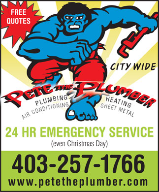 Pete The Plumber (403-798-0896) - Display Ad - FREE QUOTES CITY WIDE NG GPLUMBING                 HEATING L AIR CONDITIONING                 SHEET META AIR  ETAL 24 HR EMERGENCY SERVICE (even Christmas Day) 403-257-1766 www.petetheplumber.com  FREE QUOTES CITY WIDE NG GPLUMBING                 HEATING L AIR CONDITIONING                 SHEET META AIR  ETAL 24 HR EMERGENCY SERVICE (even Christmas Day) 403-257-1766 www.petetheplumber.com  FREE QUOTES CITY WIDE NG GPLUMBING                 HEATING L AIR CONDITIONING                 SHEET META AIR  ETAL 24 HR EMERGENCY SERVICE (even Christmas Day) 403-257-1766 www.petetheplumber.com  FREE QUOTES CITY WIDE NG GPLUMBING                 HEATING L AIR CONDITIONING                 SHEET META AIR  ETAL 24 HR EMERGENCY SERVICE (even Christmas Day) 403-257-1766 www.petetheplumber.com