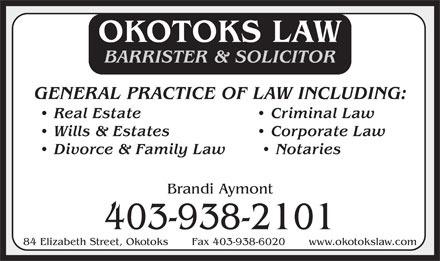 Okotoks Law (403-938-2101) - Display Ad - OKOTOKS LAW BARRISTER &amp; SOLICITOR GENERAL PRACTICE OF LAW INCLUDING: Real Estate   Criminal Law Wills &amp; Estates   Corporate Law Divorce &amp; Family Law    Notaries Brandi Aymont 403-938-2101 84 Elizabeth Street, Okotoks       Fax 403-938-6020       www.okotokslaw.com OKOTOKS LAW BARRISTER &amp; SOLICITOR GENERAL PRACTICE OF LAW INCLUDING: Real Estate   Criminal Law Wills &amp; Estates   Corporate Law Divorce &amp; Family Law    Notaries Brandi Aymont 403-938-2101 84 Elizabeth Street, Okotoks       Fax 403-938-6020       www.okotokslaw.com