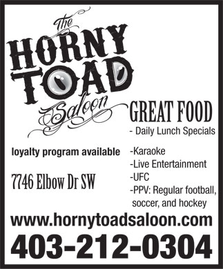Horny Toad Saloon The (403-212-0304) - Display Ad - GREAT FOOD - Daily Lunch Specials -Karaoke loyalty program available -Live Entertainment -UFC 7746 Elbow Dr SW -PPV: Regular football, soccer, and hockey www.hornytoadsaloon.com 403-212-0304