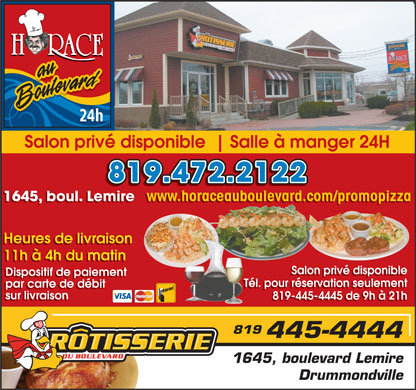 Restaurant Horace au boulevard (819-472-2122) - Annonce illustr&eacute;e - 24h Salon priv&eacute; disponible Salle &agrave; manger 24H 819.472.2122 www.horaceauboulevard.com/promopizza 1645, boul. Lemire www.horaceauboulevard.com/promopizza 1645, boul. Lemire Heures de livraison 11h &agrave; 4h du matin Salon priv&eacute; disponible Dispositif de paiement T&eacute;l. pour r&eacute;servation seulement par carte de d&eacute;bit T&eacute;l. pour r&eacute;servation seulement par carte de d&eacute;bit sur livraison 819-445-4445 de 9h &agrave; 21h sur livraison 819-445-4445 de 9h &agrave; 21h 1645, boulevard Lemire Drummondville