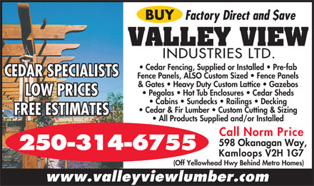 Valley View Industries (250-314-6755) - Annonce illustr&eacute;e - BUY Factory Direct and $ave VALLEY VIEW INDUSTRIES LTD. Cedar Fencing, Supplied or Installed   Pre-fab CEDAR SPECIALISTS Fence Panels, ALSO Custom Sized   Fence Panels &amp; Gates   Heavy Duty Custom Lattice   Gazebos Pegolas   Hot Tub Enclosures   Cedar Sheds LOW PRICES Cabins   Sundecks   Railings   Decking Cedar &amp; Fir Lumber   Custom Cutting &amp; Sizing FREE ESTIMATES All Products Supplied and/or Installed Call Norm Price 598 Okanagan Way, 250-314-6755 Kamloops V2H 1G7 (Off Yellowhead Hwy Behind Metro Homes) www.valleyviewlumber.com