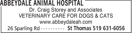 Abbeydale Animal Hospital (519-631-6056) - Display Ad - Dr. Craig Storey and Associates VETERINARY CARE FOR DOGS &amp; CATS www.abbeydaleah.com  Dr. Craig Storey and Associates VETERINARY CARE FOR DOGS &amp; CATS www.abbeydaleah.com