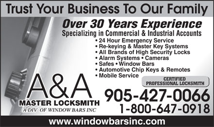 A & A Master Locksmith A Div Of Window Bars Inc (905-427-0066) - Annonce illustrée - Trust Your Business To Our Family Over 30 Years Experience Specializing in Commercial & Industrial Accounts 24 Hour Emergency Service Re-keying & Master Key Systems All Brands of High Security Locks Alarm Systems   Cameras Safes   Window Bars Automotive Chip Keys & Remotes Mobile Service CERTIFIED PROFESSIONAL LOCKSMITH A&A 905-427-0066 MASTER LOCKSMITH 1-800-647-0918 www.windowbarsinc.com