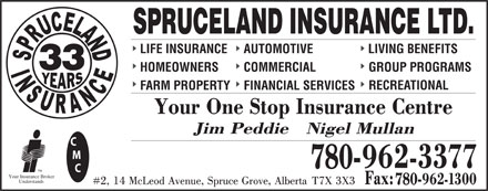 Spruceland Insurance Ltd (780-962-3377) - Display Ad - SPRUCELAND INSURANCE LTD. LIFE INSURANCE AUTOMOTIVE LIVING BENEFITS 33 HOMEOWNERS COMMERCIAL GROUP PROGRAMS RECREATIONAL FARM PROPERTY FINANCIAL SERVICES 780- TM Your Insurance Broker Understands 780-