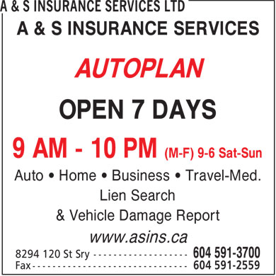 A & S Insurance Services Ltd (604-591-3700) - Annonce illustrée - A & S INSURANCE SERVICES AUTOPLAN OPEN 7 DAYS 9 AM - 10 PM (M-F) 9-6 Sat-Sun Auto • Home • Business • Travel-Med. Lien Search & Vehicle Damage Report www.asins.ca