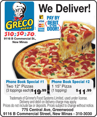 Greco Pizza (902-310-3030) - Annonce illustr&eacute;e - Phone Book Special #1 Phone Book Special #2 Two 12&quot; Pizzas 1 15  Pizza $ .99 $ .99 (3 toppings each) (1 topping) 19 11 Trademark of Grinner s Food Systems Limited, used under license. Delivery and debit on delivery charge may apply. Prices do not include tax or deposits. Prices subject to change without notice. 775 Central Ave, Greenwood 9116 B Commercial Street, New Minas - 310-3030