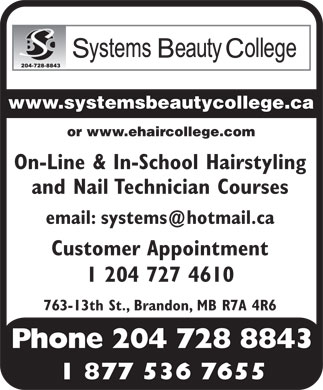 Systems Beauty College (204-728-8843) - Display Ad - www.systemsbeautycollege.ca or www.ehaircollege.com On-Line & In-School Hairstyling and Nail Technician Courses email: systems@hotmail.ca Customer Appointment 1 204 727 4610 763-13th St., Brandon, MB R7A 4R6 Phone 204 728 8843 1 877 536 7655 www.systemsbeautycollege.ca or www.ehaircollege.com On-Line & In-School Hairstyling and Nail Technician Courses email: systems@hotmail.ca Customer Appointment 1 204 727 4610 763-13th St., Brandon, MB R7A 4R6 Phone 204 728 8843 1 877 536 7655