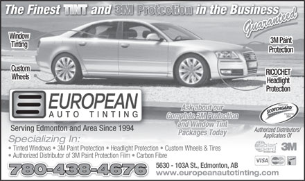 European Auto Tinting (780-438-4676) - Annonce illustrée - Guaranteed Window 3M Paint Tinting Protection Custom RICOCHET Wheels Headlight Protection PROTECTEUR Ask about our PROTECTOR Complete 3M Protection and Window Tint Serving Edmonton and Area Since 1994 Authorized Distributors/ Packages Today Applicators Of Specializing In: Tinted Windows   3M Paint Protection   Headlight Protection   Custom Wheels & Tires Authorized Distributor of 3M Paint Protection Film   Carbon Fibre 5630 - 103A St., Edmonton, AB 780-438-4676 www.europeanautotinting.com