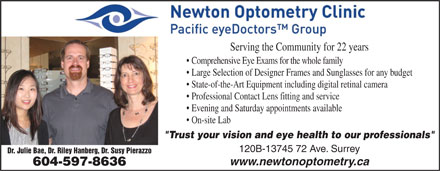 "Newton Optometry Clinic (604-598-5991) - Display Ad - Serving the Community for 22 years Comprehensive Eye Exams for the whole family Large Selection of Designer Frames and Sunglasses for any budget State-of-the-Art Equipment including digital retinal camera Professional Contact Lens fitting and service Evening and Saturday appointments available On-site Lab ""Trust your vision and eye health to our professionals"" 120B-13745 72 Ave. Surrey Dr. Julie Bae, Dr. Riley Hanberg, Dr. Susy Pierazzo www.newtonoptometry.ca 604-597-8636"