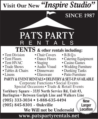 Pats Party Rentals (905-333-3034) - Display Ad - Visit Our New Inspire Studio SINCE 1987 PAT S PARTY RENTALS TENTS &amp; other rentals including: Tent Division Chair Covers B.B.Q.s Tent Floors Dance Floors Catering Equipment Tent HVAC Staging Casino Games Trade Shows Audio Visual Wedding Furniture Tables &amp; Chairs Dinnerware Dunking Tanks Linens Glassware Patio Furniture PARTY &amp; EVENT RENTALS   DELIVERY &amp; SET-UP AVAILABLE Corporate Functions   Social Events Special Occasions   Trade &amp; Retail Events Yorkbury Square - 3335 North Service Rd, Unit #3, Burlington   Between Guelph Line and Walkers Line (905) 333-3034   1-888-635-4494 New (905) 845-8301 - Oakville Larger Location We Will not be Undersold www.patspartyrentals.net