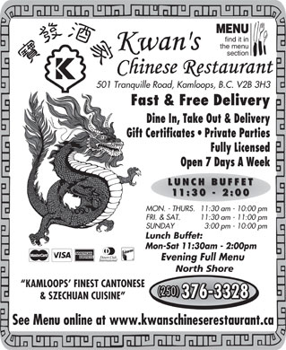 Kwan's Chinese Restaurant (250-376-3328) - Annonce illustr&eacute;e - MENU find it in the menu section 501 Tranquille Road, Kamloops, B.C. V2B 3H3 Fast &amp; Free Delivery Dine In, Take Out &amp; Delivery Gift Certificates   Private Parties Fully Licensed Open 7 Days A Week LUNCH BUFFET 11:30 - 2:00 MON. - THURS.11:30 am - 10:00 pm FRI. &amp; SAT. 11:30 am - 11:00 pm SUNDAY 3:00 pm - 10:00 pm Lunch Buffet: Mon-Sat 11:30am - 2:00pm Evening Full Menu North Shore KAMLOOPS  FINEST CANTONESE (250) 376-3328 &amp; SZECHUAN CUISINE See Menu online at www.kwanschineserestaurant.ca