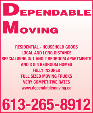 Dependable Moving (613-265-8912) - Display Ad - MOVING RESIDENTIAL - HOUSEHOLD GOODS LOCAL AND LONG DISTANCE SPECIALISING IN 1 AND 2 BEDROOM APARTMENTS AND 3 & 4 BEDROOM HOMES FULLY INSURED FULL SIZED MOVING TRUCKS VERY COMPETITIVE RATES www.dependablemoving.ca 613-265-8912 DEPENDABLE