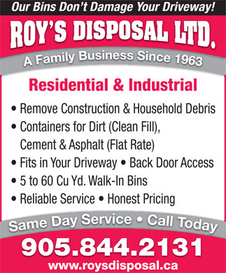 Roy's Disposal Ltd. (905-844-2131) - Annonce illustrée - Our Bins Don t Damage Your Driveway! Residential & Industrial Remove Construction & Household Debris Containers for Dirt (Clean Fill), Cement & Asphalt (Flat Rate) Fits in Your Driveway   Back Door Access 5 to 60 Cu Yd. Walk-In Bins Reliable Service   Honest Pricing 905.844.2131 www.roysdisposal.ca