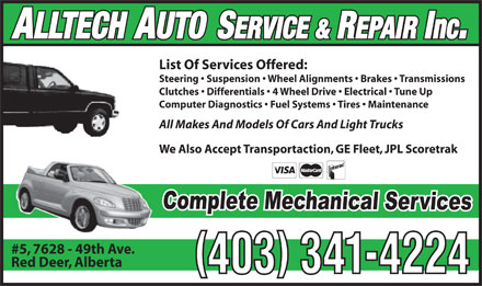 Alltech Auto Service &amp; Repair Inc (403-341-4224) - Annonce illustr&eacute;e - ALLTECH AUTO SERVICE &amp; REPAIR Inc. List Of Services Offered: Steering   Suspension   Wheel Alignments   Brakes   Transmissions Clutches   Differentials   4 Wheel Drive   Electrical   Tune Up Computer Diagnostics   Fuel Systems   Tires   Maintenance All Makes And Models Of Cars And Light Trucks We Also Accept Transportaction, GE Fleet, JPL Scoretrak #5, 7628 - 49th Ave. Red Deer, Alberta 403 341-4224