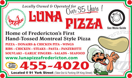 Luna Pizza 1990 Ltd (506-455-4020) - Annonce illustr&eacute;e - Cuisine Type: Catering Luna Pizza 1990 Ltd 91 York, Fredericton 506-455-4020 www.lunapizzafredericton.com Subject to change without notice OPEN: MON - TUE 11AM - 11PM Locally Owned &amp; Operated WED - FRI 11AM - 3AM for Over 35 Years! SAT 11:30 AM - 3AM   SUN 11:30 - 11PM Phone 455-4020 Located at 91 York Street Take-Out &amp; Parking Off King Street www.lunapizzafredericton.com Catering Simple and affordable catering for small and large groups. SALADS Most items are available on 24 hours notice. SM LG (feeds 8-10) (feeds 15-20) Caesar  $39.95 $69.96 STARTERS Greek $39.95 $69.96 Wings (60pc) (120pc) Garden $24.95 $49.95 $54.95 $99.95 (40pc) (80pc) SIDES Donair Eggrolls $49.95 $89.95 SM LG Rice Pilaf  $39.95 $59.95 Party Platter $59.95 $99.95 Baked Potato $39.95 $59.95 (Wings, Donair Eggrolls, Mozza Sticks) Greek Potato $49.95 $69.96 TRADITIONAL GREEK PASTA GYRO (SOUVLAKI) TRAY (12pc) (18pc) SM LG Chicken, (feeds 6-8) (feeds 12-15) $74.95 $99.95 Beef or Lasagna  $39.95 $59.95 Lamb Ravioli (meat) $44.95 $64.95 (Greek pita bread served with homemade Tzatziki, Tortellini (meat) $44.95 $64.95 lettuce, tomatoes, and onions) Gnocchi (vegetarian) $44.95 $64.95 (10pc) (18pc) Rigatoni (meat or vegetarian) $44.95 $64.95 1/4 BBQ Cheese Stuffed Chickens $74.95 $129.95 Manicotti (meat or Combination of white &amp; dark quarters, oven baked &amp; vegetarian) $49.95 $69.95 topped with our homemade tangy BBQ sauce. (8pc) (14pc) Chicken Parmesan  $49.95 $79.95