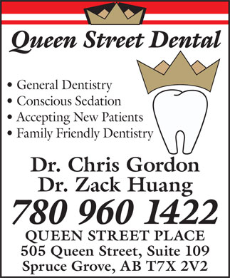 Queen Street Dental (780-458-4174) - Annonce illustr&eacute;e - Queen Street Dental General Dentistry Conscious Sedation Accepting New Patients Family Friendly Dentistry Dr. Chris Gordon Dr. Zack Huang 780 960 1422 QUEEN STREET PLACE 505 Queen Street, Suite 109 Spruce Grove, AB T7X 2V2