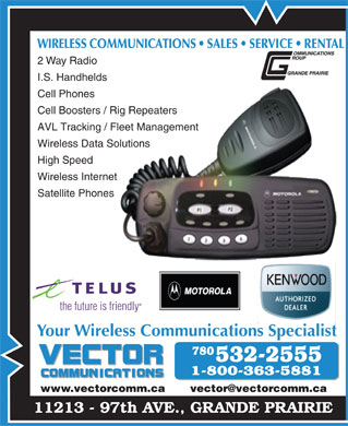 Vector Communications Ltd (780-532-2555) - Annonce illustr&eacute;e - WIRELESS COMMUNICATIONS   SALES   SERVICE   RENTALOMMUNICATIONS ALES   SEVICE   REN 2 Way Radio I.S. Handhelds Cell Phones Cell Boosters / Rig RepeatersRig Repeaters AVL Tracking / Fleet Management Fleet Management Wireless Data SolutionsSolutions High Speed Wireless Internetnet Satellite Phones                         es the future is friendly Your Wireless Communications Specialist www.vectorcomm.ca       vector@vectorcomm.ca 11213 - 97th AVE., GRANDE PRAIRIE