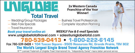 Uniglobe Total Travel (780-539-0413) - Annonce illustrée - 2x Western Canada Franchise of the Year Winner! Wedding/Group Packages    Business Travel Professionals  Wedding/Group Packages Business Travel Professionals Web Fare Specials Complete Vacation Planning  Web Fare Specials Complete Vacation Planning Travel Insurance  Travel Insurance WEEKLY Fax & E-mail Specials Book your travel online at: www.uniglobetotaltravel.com   sales@uniglobetotal.com 780-539-0413   1-800-222-6145780-539-0413 Fax 780-539-0428 104 Tuscan Square - 9505 Resources Rd, Grande Prairie, T8V 8C2 The World s Largest Single Brand Travel Agency Franchise Network Licensed Trademark of Uniglobe Travel (International) Inc.  Independently Owned  means better personal service