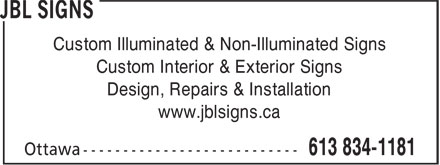 JBL Signs (613-834-1181) - Display Ad - Custom Illuminated & Non-Illuminated Signs Custom Interior & Exterior Signs Design, Repairs & Installation www.jblsigns.ca Custom Illuminated & Non-Illuminated Signs Custom Interior & Exterior Signs Design, Repairs & Installation www.jblsigns.ca