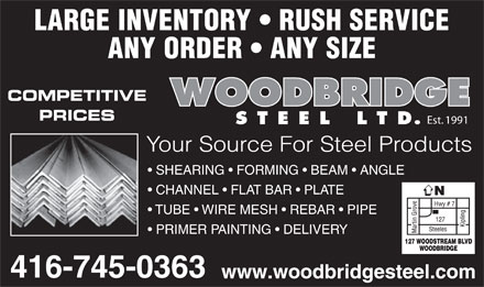 Woodbridge Steel Ltd (647-931-9649) - Display Ad - LARGE INVENTORY   RUSH SERVICE ANY ORDER   ANY SIZE COMPETITIVE PRICES Est. 1991 Your Source For Steel Products SHEARING   FORMING   BEAM   ANGLE CHANNEL   FLAT BAR   PLATE TUBE   WIRE MESH   REBAR   PIPE PRIMER PAINTING   DELIVERY www.woodbridgesteel.com