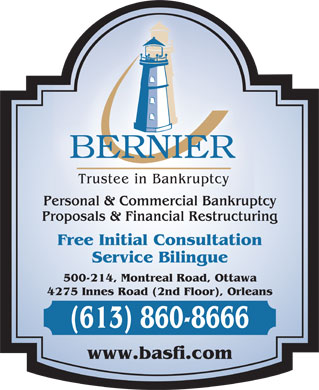 Bernier & Associates Inc (613-701-0447) - Annonce illustrée - Trustee in Bankruptcy Personal & Commercial Bankruptcy Proposals & Financial Restructuring Free Initial Consultation Service Bilingue 500-214, Montreal Road, Ottawa 4275 Innes Road (2nd Floor), Orleans (613) 860-8666 www.basfi.com  Trustee in Bankruptcy Personal & Commercial Bankruptcy Proposals & Financial Restructuring Free Initial Consultation Service Bilingue 500-214, Montreal Road, Ottawa 4275 Innes Road (2nd Floor), Orleans (613) 860-8666 www.basfi.com  Trustee in Bankruptcy Personal & Commercial Bankruptcy Proposals & Financial Restructuring Free Initial Consultation Service Bilingue 500-214, Montreal Road, Ottawa 4275 Innes Road (2nd Floor), Orleans (613) 860-8666 www.basfi.com