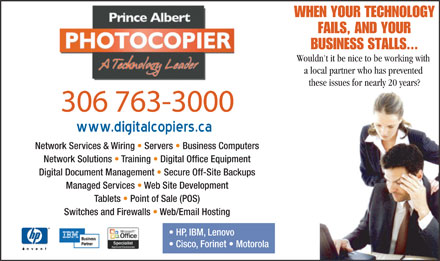 Prince Albert Photocopier Ltd (306-763-3000) - Annonce illustrée - WHEN YOUR TECHNOLOGY FAILS, AND YOUR BUSINESS STALLS... Wouldn't it be nice to be working with a local partner who has prevented these issues for nearly 20 years? 306 763-3000 Network Services & Wiring   Servers   Business Computers Network Solutions   Training   Digital Office Equipment Digital Document Management   Secure Off-Site Backups Managed Services   Web Site Development Tablets   Point of Sale (POS) Switches and Firewalls   Web/Email Hosting HP, IBM, Lenovo Cisco, Forinet   Motorola