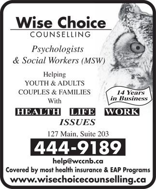 Wise Choice Counselling (506-444-9189) - Display Ad - Wise Choice COUNSELLING Psychologists & Social Workers (MSW) Helping YOUTH & ADULTS COUPLES & FAMILIES 14 Years in Business With HEALTH    LIFE    WORK ISSUES 127 Main, Suite 203 444-9189 help@wccnb.ca Covered by most health insurance & EAP Programs www.wisechoicecounselling.ca
