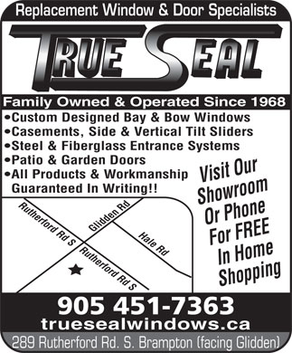 Trueseal Window & Door Systems (289-328-0741) - Display Ad - Replacement Window & Door Specialists Family Owned & Operated Since 1968 Custom Designed Bay & Bow Windows Casements, Side & Vertical Tilt Sliders Steel & Fiberglass Entrance Systems Patio & Garden Doors All Products & Workmanship Visit Our Guaranteed In Writing!! Showroom Rutherford Rd S Or Phone For FREE Rutherford Rd SHale Rd Glidden Rd In Home Shopping 905 451-7363 truesealwindows.ca 289 Rutherford Rd. S. Brampton (facing Glidden)