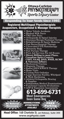 Ottawa Carleton Physiotherapy &amp; SportsInjury Center (613-699-2474) - Display Ad - Registered Multilingual Physiotherapists Acupuncture, Occupational &amp; Massage Therapists Motor Vehicle Accidents Blocked Milk Ducts TMJ (Jaw Pain) Orthopaedic &amp; Spinal Injuries Dizziness/Benign Positional Vertigo Rehabilitation &amp; Sports Medicine Post Burns/Surgical Therapy Ultraviolet/UVB Phototherapy Maternity Beds Post Partum Therapy First Aid Services For All Events Direct Billing to most Plans, Canadian Sport Centres, CSST, SAAQ, DND, WSIB, RCMP &amp; Veterans Affairs Mechanical Traction Magnetic Therapy Radial SHOCKWAVE Therapy Home Visits Custom Foot Orthotics Large Exercise Facility, Whirlpool &amp; Work Hardening Athletic/Orthopaedic Bracing &amp; Supplies Independent Medical Examinations Functional Capacity Evaluations ADP &amp; Ergonomic Assessments 613-699-6731 Most Emergencies Seen Same Day MORNING/EVENING FREE No Referral APPOINTMENTS Necessary Parking AVAILABLE Head Office: 168 Charlotte St. (at Rideau), Suite 305 www.ocphysio.com
