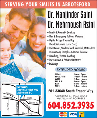 Saini Manjinder Dr (604-557-7594) - Display Ad - Bleaching, Veneer, Bonding Preventative & Pediatric Dentistry Invisalign EXTENDED HOURS MON 9am - 3pm TUES / FRI 10am - 6pm WED 10am - 6pm THURS 8am - 2pm SAT 8am - 12pm SUN 10am - 4pm Dr Saini 33640 S Fraser Way 201-33640 South Fraser Way Abbotsford BC n Ave CORNER OF S. FRASER WAY & Fraser Way azel St Nelso McCALLUM AT 5 CORNERS S Fraser Yale Rd H are St Marshall Rd Old Way 604.852.3935 Beck Rd S SERVING YOUR SMILES IN ABBOTSFORD Family & Cosmetic Dentistry New & Emergency Patients Welcome Digital X-rays & Same Day Porcelain Crowns (Cerec 3-D) Root Canals, Wisdom Teeth Removal, Metal-Free Restorations, Complete & Partial Dentures