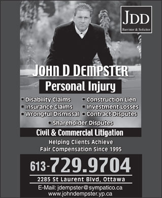 Dempster John (613-729-9704) - Annonce illustrée - Disability Claims Construction LienDisa Cons sability Claims nstruction LienDiCo Investment Losses Contract Disputes Shareholder DisputesShar areholder DisputesSh & Helping Clients Achieve Fair Compensation Since 1995 2285 St Laurent Blvd, Ottawa E-Mail: jdempster@sympatico.ca www.johndempster.yp.ca