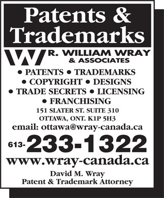 Wray R William & Associates (343-700-0067) - Annonce illustrée - Patents & Patent & Trademark Attorney www.wray-canada.ca Trademarks PATENTS   TRADEMARKS COPYRIGHT   DESIGNS TRADE SECRETS   LICENSING FRANCHISING 151 SLATER ST. SUITE 310 OTTAWA, ONT. K1P 5H3 613- 233-1322 David M. Wray