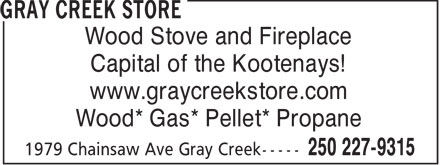 Gray Creek Store (250-227-9315) - Display Ad - Wood Stove and Fireplace Capital of the Kootenays! www.graycreekstore.com Wood* Gas* Pellet* Propane