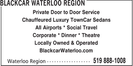 Blackcar Waterloo Region (519-888-1008) - Display Ad - Private Door to Door Service Chauffeured Luxury TownCar Sedans All Airports * Social Travel Corporate * Dinner * Theatre Locally Owned & Operated BlackcarWaterloo.com