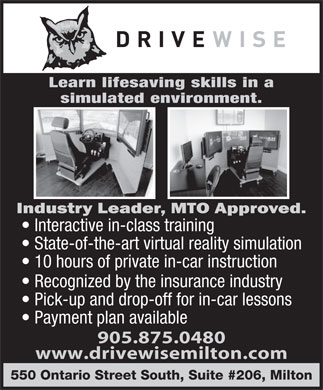 Drivewise Milton (905-875-0480) - Annonce illustr&eacute;e - Learn lifesaving skills in a simulated environment. Interactive in-class training State-of-the-art virtual reality simulation 10 hours of private in-car instruction Recognized by the insurance industry Pick-up and drop-off for in-car lessons Payment plan available 905.875.0480 www.drivewisemilton.com 550 Ontario Street South, Suite #206, Milton