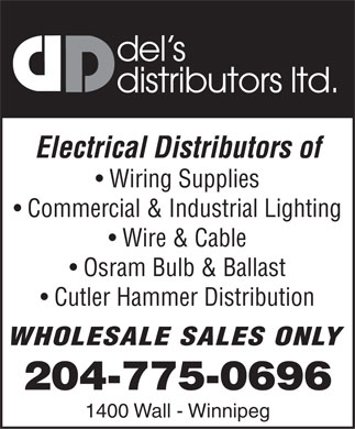 Del's Distributors Ltd (204-775-0696) - Annonce illustrée - del s distributors ltd. Electrical Distributors of Wiring Supplies Commercial & Industrial Lighting Wire & Cable Osram Bulb & Ballast Cutler Hammer Distribution WHOLESALE SALES ONLY 204-775-0696 1400 Wall - Winnipeg