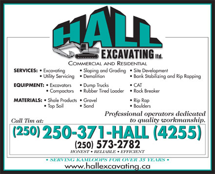 Hall Excavating Ltd (250-852-7867) - Annonce illustrée - SERVICES: Excavating Sloping and Grading  Site Development Utility Servicing Demolition Bank Stabilizing and Rip Rapping EQUIPMENT: Excavators Dump Trucks CAT Compactors Rubber Tired Loader Rock Breaker MATERIALS: Shale Products  Gravel Rip Rap Top Soil Sand Boulders Professional operators dedicated to quality workmanship. (250) ( ) ( ) 250-371-HALL 4255 ( ) 250 573-2782 35 www.hallexcavating.ca