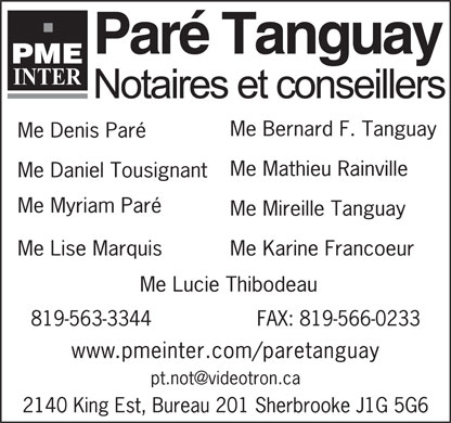 PME Inter Notaires (819-416-0781) - Display Ad - Par&eacute; Tanguay Me Bernard F. Tanguay Me Denis Par&eacute; Me Mathieu Rainville Me Daniel Tousignant Me Myriam Par&eacute; Me Mireille Tanguay Me Lise Marquis Me Karine Francoeur Me Lucie Thibodeau FAX: 819-566-0233819-563-3344 www.pmeinter.com/paretanguay pt.not@videotron.ca 2140 King Est, Bureau 201 Sherbrooke J1G 5G6